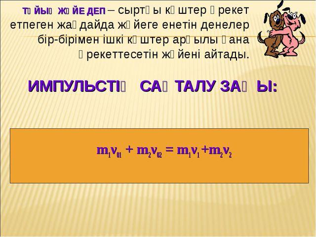 ИМПУЛЬСТІҢ САҚТАЛУ ЗАҢЫ: m1ν01 + m2ν02 = m1ν1 +m2ν2 ТҰЙЫҚ ЖҮЙЕ ДЕП – сыртқы к...