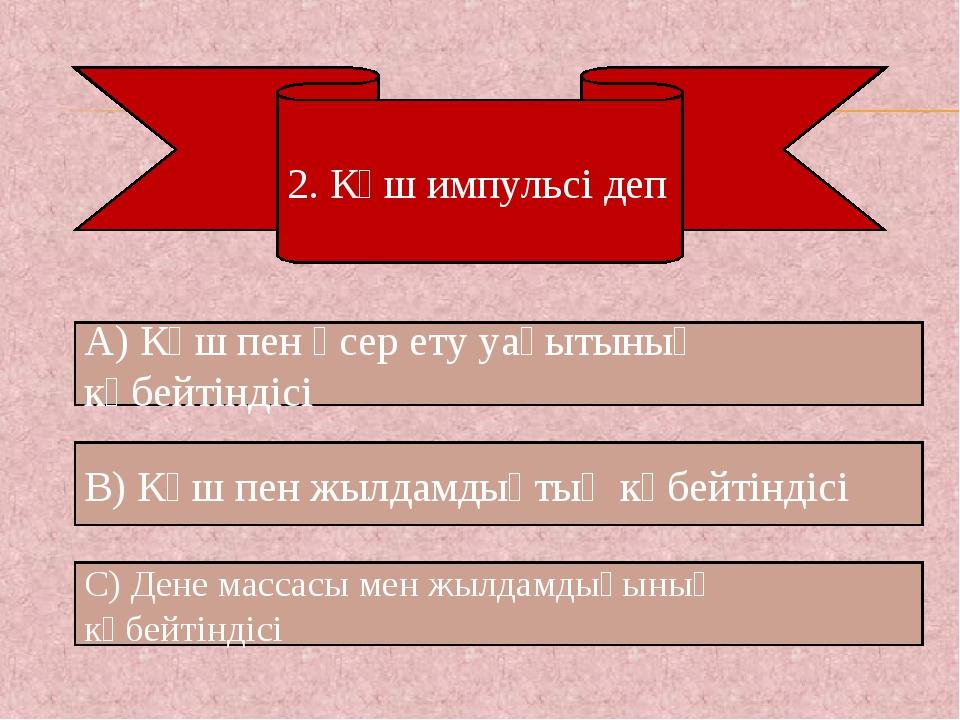 2. Күш импульсі деп А) Күш пен әсер ету уақытының көбейтіндісі С) Дене массас...