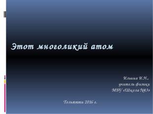 Этот многоликий атом Ильина И.Н., учитель физики МБУ «Школа №43» Тольятти 201