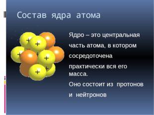Состав ядра атома Ядро – это центральная часть атома, в котором сосредоточена