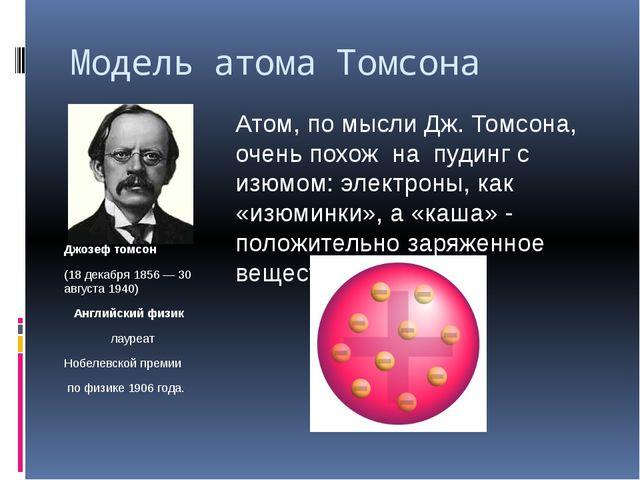 Модель атома Томсона Джозеф томсон (18 декабря1856—30 августа1940) Англий...