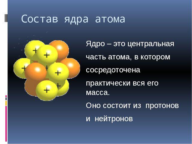 Состав ядра атома Ядро – это центральная часть атома, в котором сосредоточена...