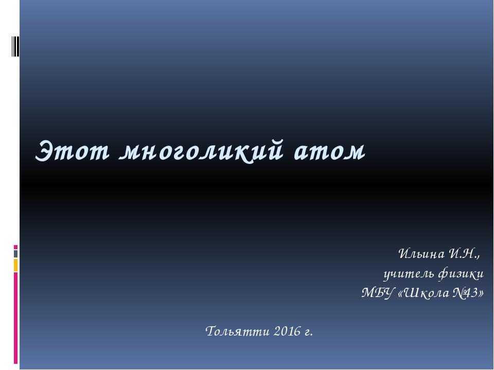 Этот многоликий атом Ильина И.Н., учитель физики МБУ «Школа №43» Тольятти 201...
