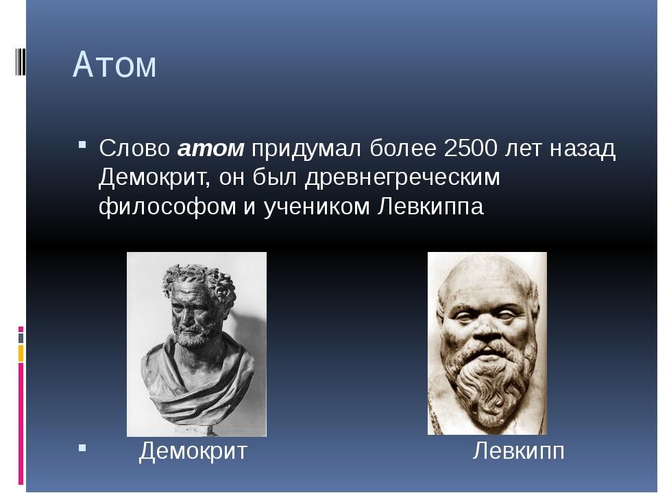 Атом Слово атом придумал более 2500 лет назад Демокрит, он был древнегречески...