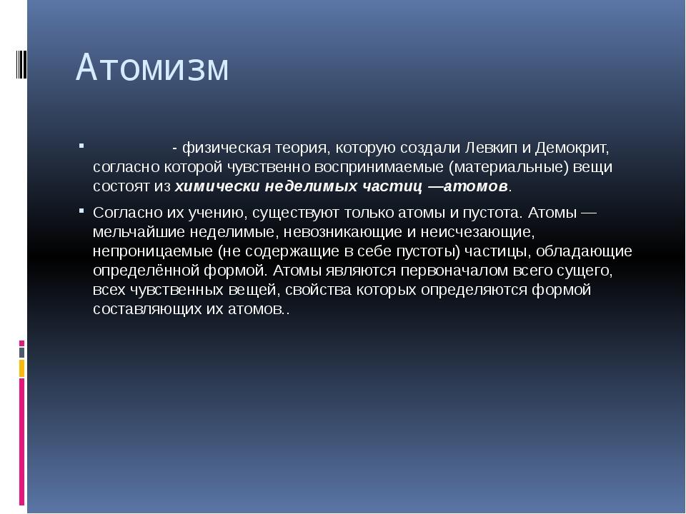Атомизм Атоми́зм-физическаятеория, которую создали Левкип и Демокрит, согл...