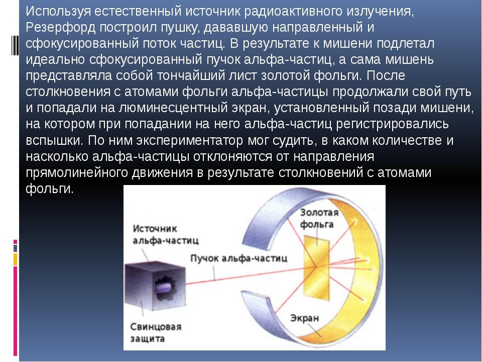 Используя естественный источник радиоактивного излучения, Резерфорд построил...
