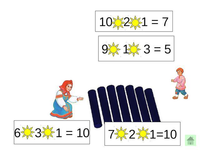 10 - 2 - 1 = 7 9 - 1 - 3 = 5 6 + 3 + 1 = 10 7 + 2 + 1=10