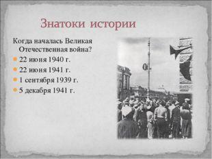 Когда началась Великая Отечественная война? 22 июня 1940 г. 22 июня 1941 г. 1