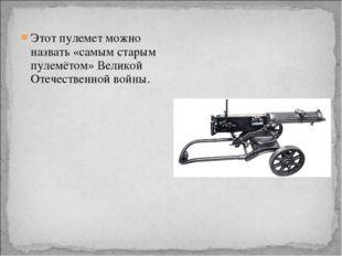 Этот пулемет можно назвать «самым старым пулемётом» Великой Отечественной вой