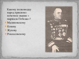 Какому полководцу народ присвоил почетное звание « маршала Победы»? Малиновс