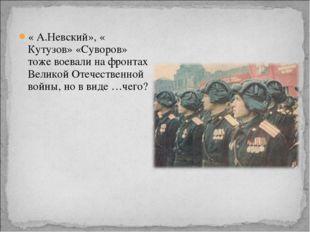 « А.Невский», « Кутузов» «Суворов» тоже воевали на фронтах Великой Отечествен
