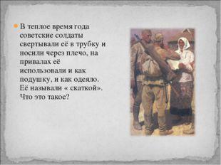 В теплое время года советские солдаты свертывали её в трубку и носили через п