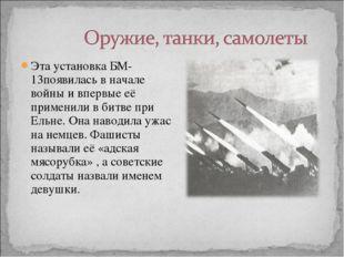 Эта установка БМ-13появилась в начале войны и впервые её применили в битве пр