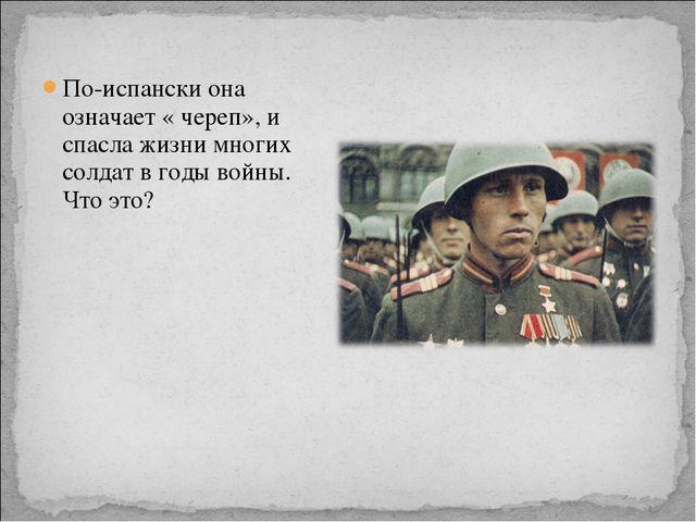 По-испански она означает « череп», и спасла жизни многих солдат в годы войны....