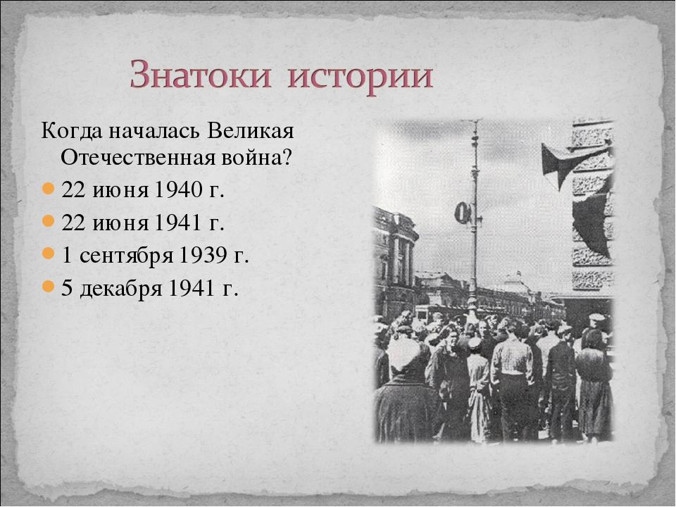 Когда началась Великая Отечественная война? 22 июня 1940 г. 22 июня 1941 г. 1...