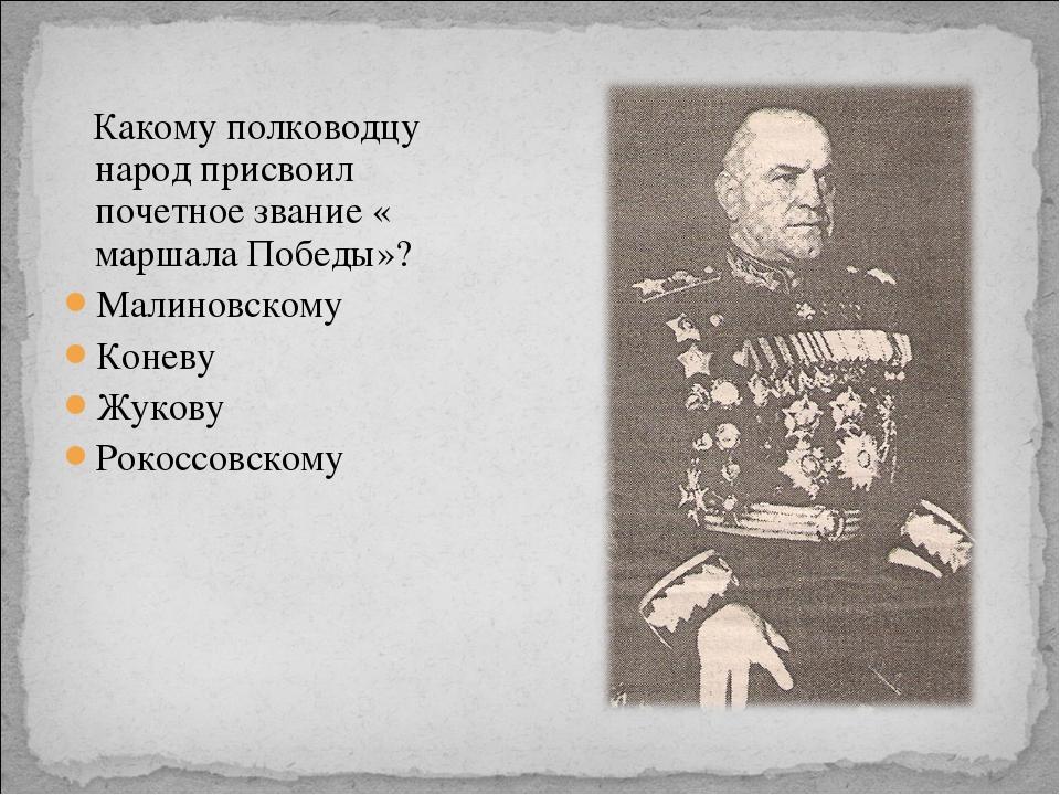 Какому полководцу народ присвоил почетное звание « маршала Победы»? Малиновс...