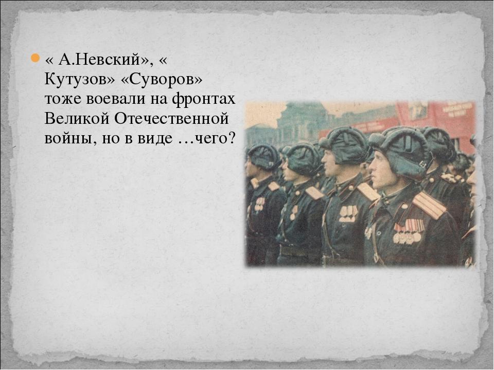 « А.Невский», « Кутузов» «Суворов» тоже воевали на фронтах Великой Отечествен...