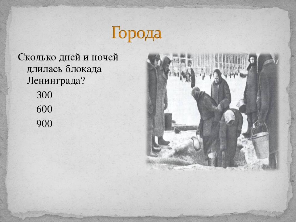 Сколько дней и ночей длилась блокада Ленинграда? 300 600 900