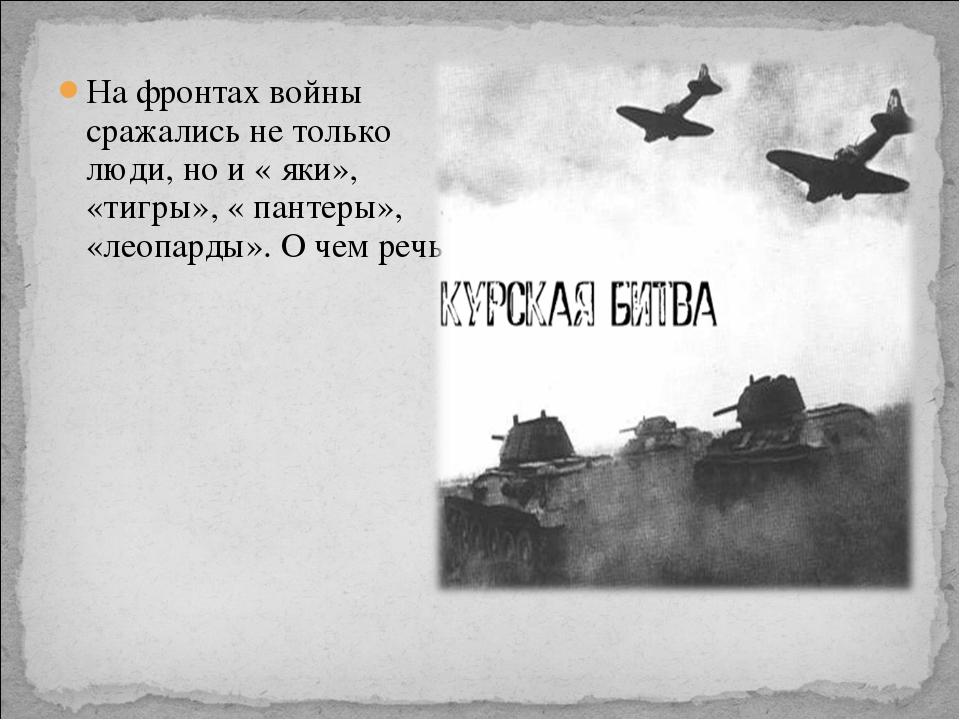 На фронтах войны сражались не только люди, но и « яки», «тигры», « пантеры»,...