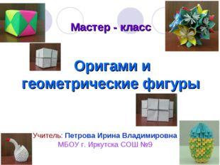 Мастер - класс Оригами и геометрические фигуры Учитель: Петрова Ирина Владими