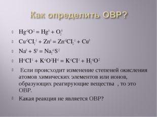 Hg+2O-2 = Hg0 + O20 Cu+2CI2-1 + Zn0 = Zn+2CI2-1 + Cu0 Na0 + S0 = Na2+1S-2 H+1