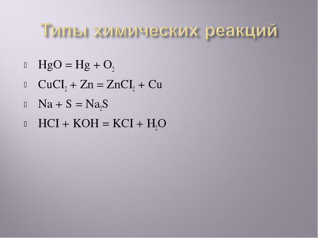 HgO = Hg + O2 CuCI2 + Zn = ZnCI2 + Cu Na + S = Na2S HCI + KOH = KCI + H2O