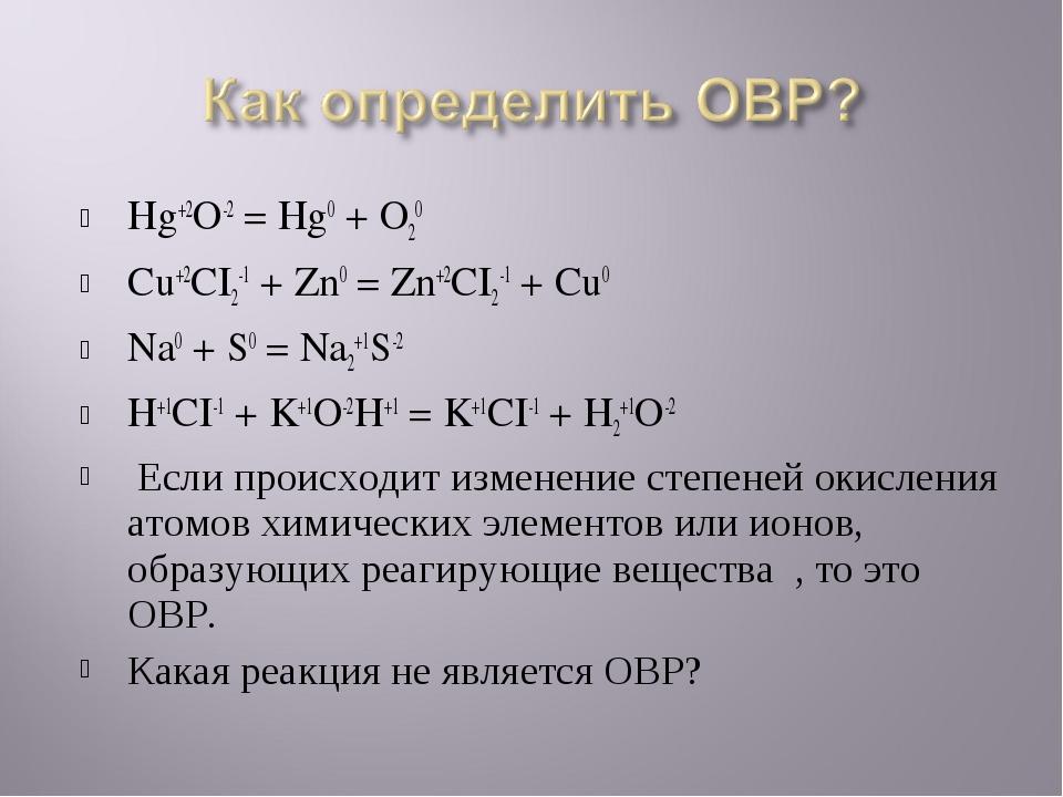 Hg+2O-2 = Hg0 + O20 Cu+2CI2-1 + Zn0 = Zn+2CI2-1 + Cu0 Na0 + S0 = Na2+1S-2 H+1...
