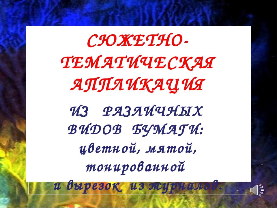 СЮЖЕТНО-ТЕМАТИЧЕСКАЯ АППЛИКАЦИЯ ИЗ РАЗЛИЧНЫХ ВИДОВ БУМАГИ: цветной, мятой, то...