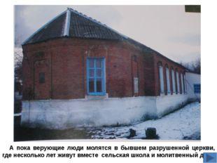 А пока верующие люди молятся в бывшем разрушенной церкви, где несколько лет