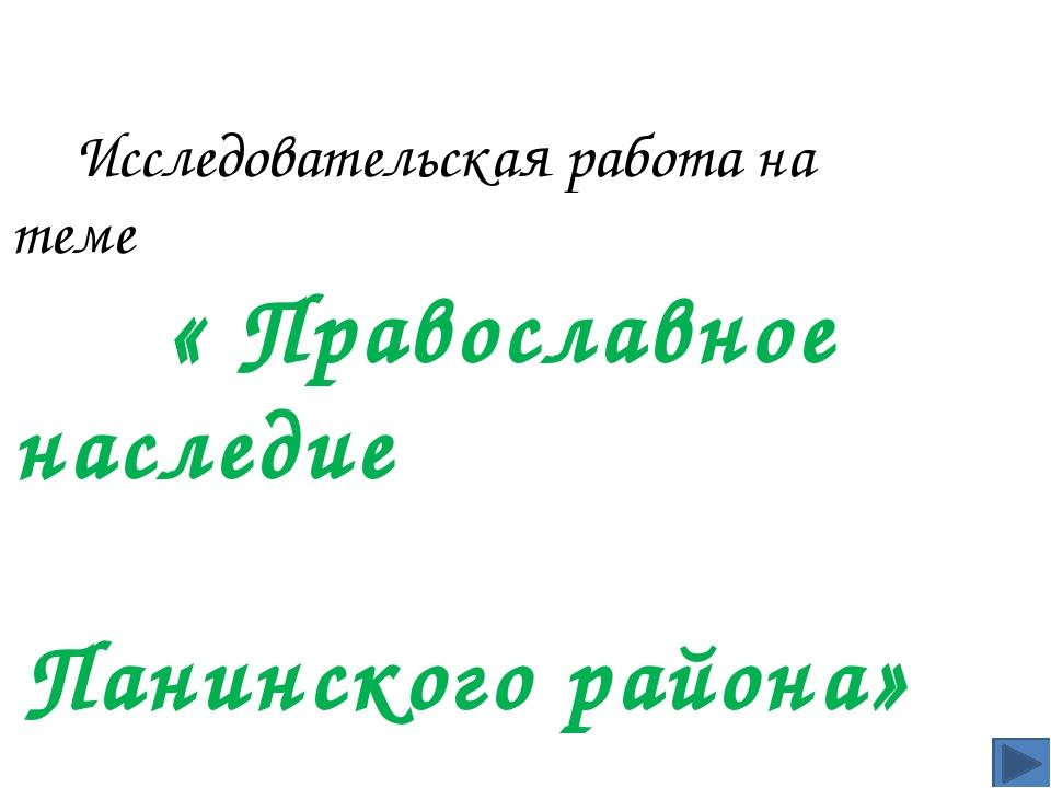 Исследовательская работа на теме « Православное наследие Панинского района»...