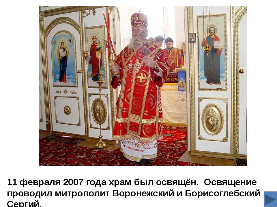11 февраля 2007 года храм был освящён. Освящение проводил митрополит Воронежс...