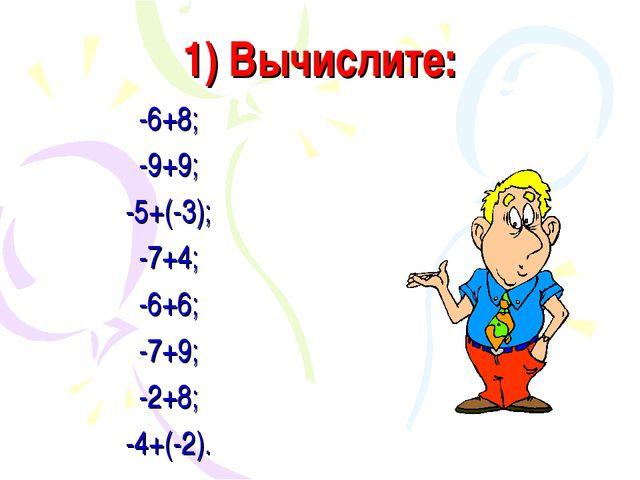 1) Вычислите: -6+8; -9+9; -5+(-3); -7+4; -6+6; -7+9; -2+8; -4+(-2).