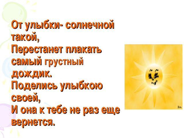 От улыбки- солнечной такой, Перестанет плакать самый грустный дождик. Поделис...