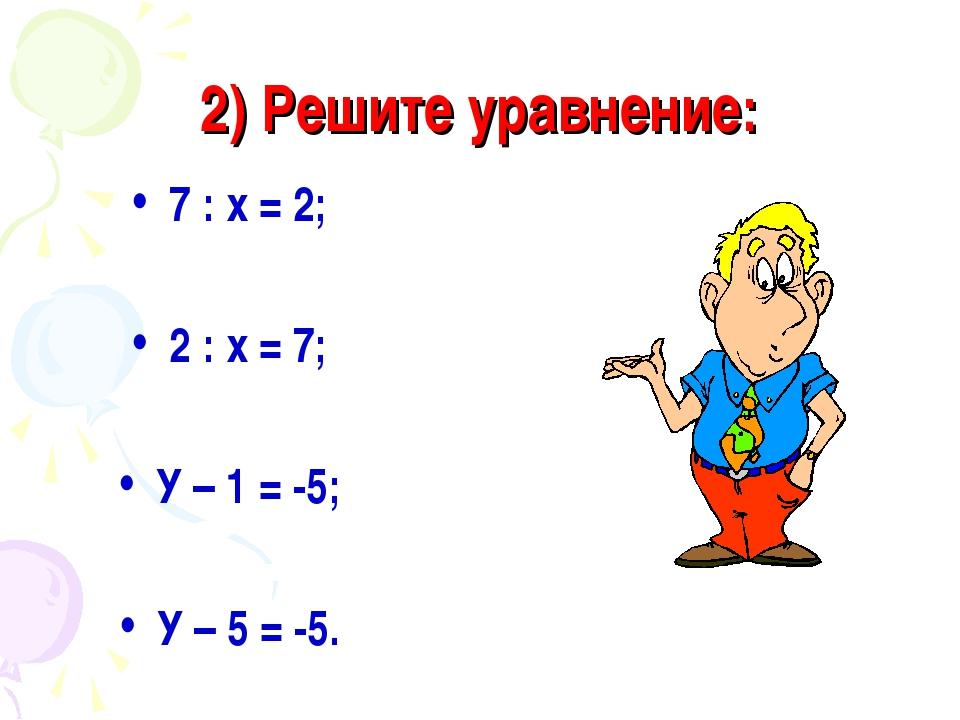 2) Решите уравнение: 7 : х = 2; 2 : х = 7; У – 1 = -5; У – 5 = -5.