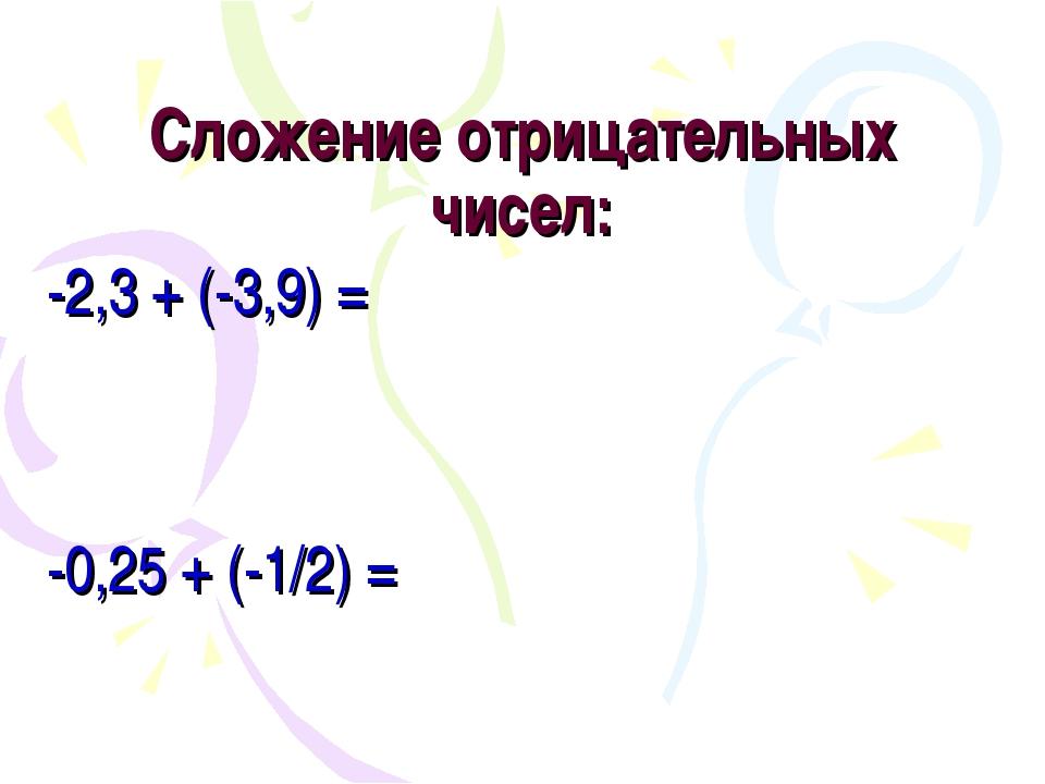 Сложение отрицательных чисел: -2,3 + (-3,9) = -0,25 + (-1/2) =
