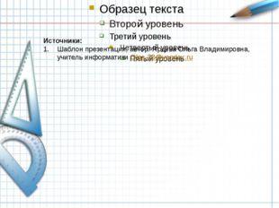 Источники: Шаблон презентации, автор: Ярцева Ольга Владимировна, учитель инф