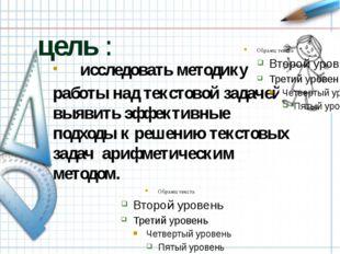 цель : исследовать методику работы над текстовой задачей, выявить эффективны