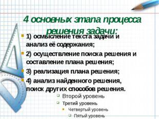4 основных этапа процесса решения задачи: 1) осмысление текста задачи и анали