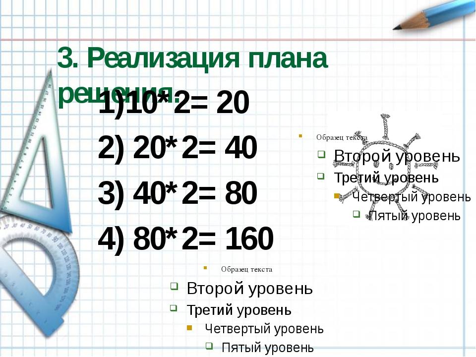 3. Реализация плана решения. 1)10*2= 20 2) 20*2= 40 3) 40*2= 80 4) 80*2= 160