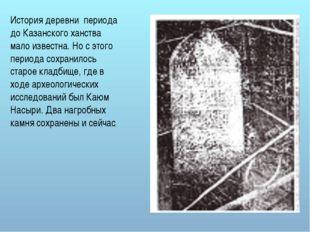 История деревни периода до Казанского ханства мало известна. Но с этого перио
