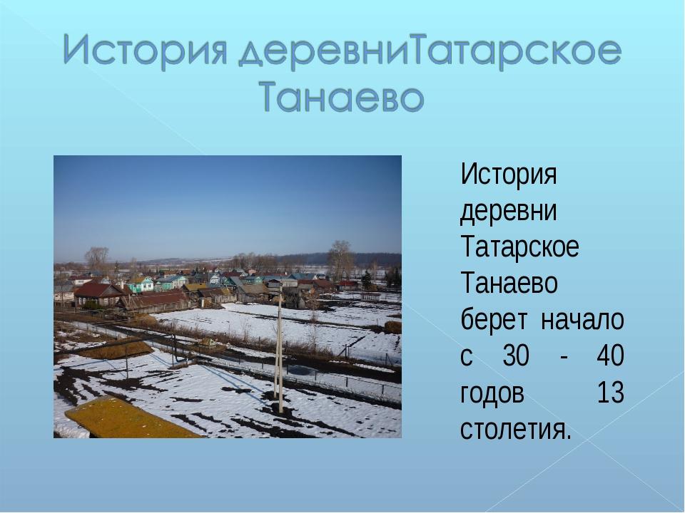 История деревни Татарское Танаево берет начало с 30 - 40 годов 13 столетия.