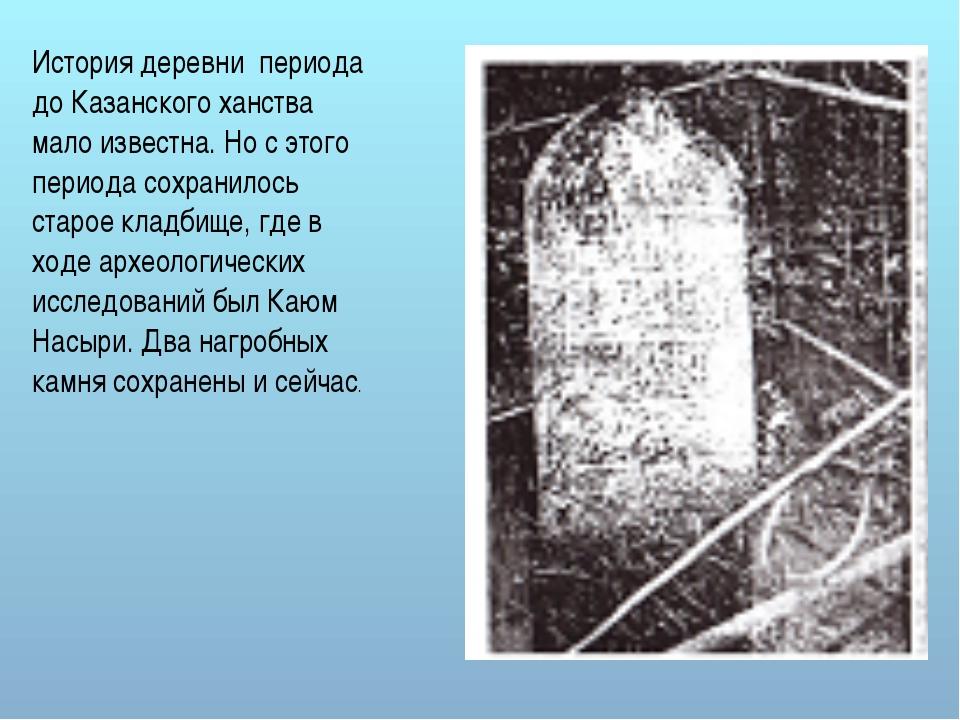 История деревни периода до Казанского ханства мало известна. Но с этого перио...