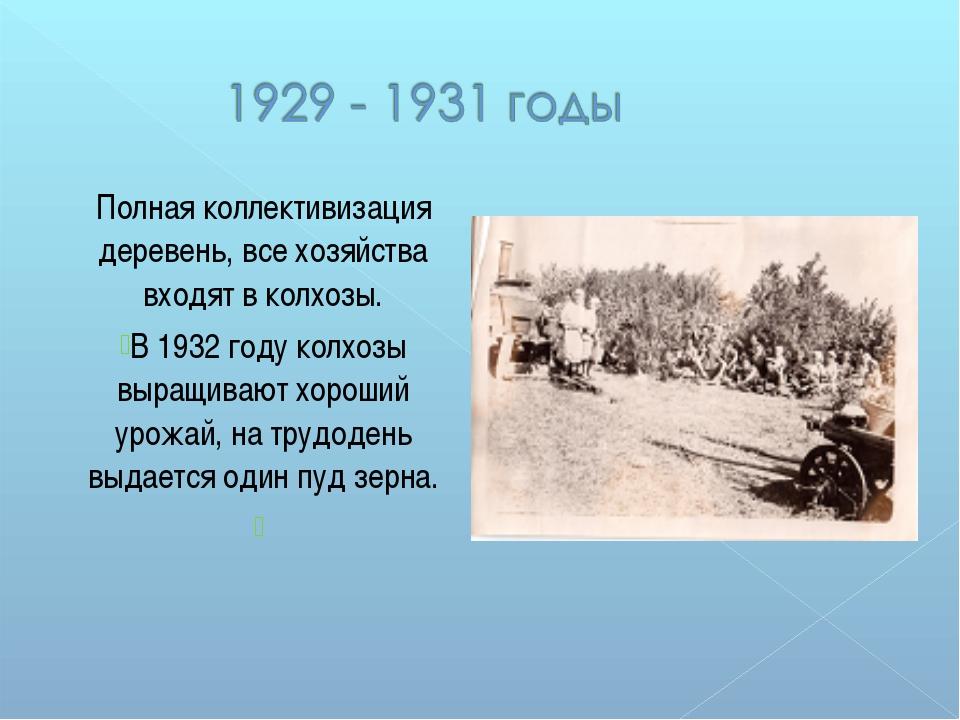 Полная коллективизация деревень, все хозяйства входят в колхозы. В 1932 году...