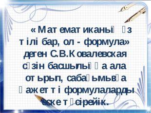 « Математиканың өз тілі бар, ол - формула» деген С.В.Ковалевская сөзін басш