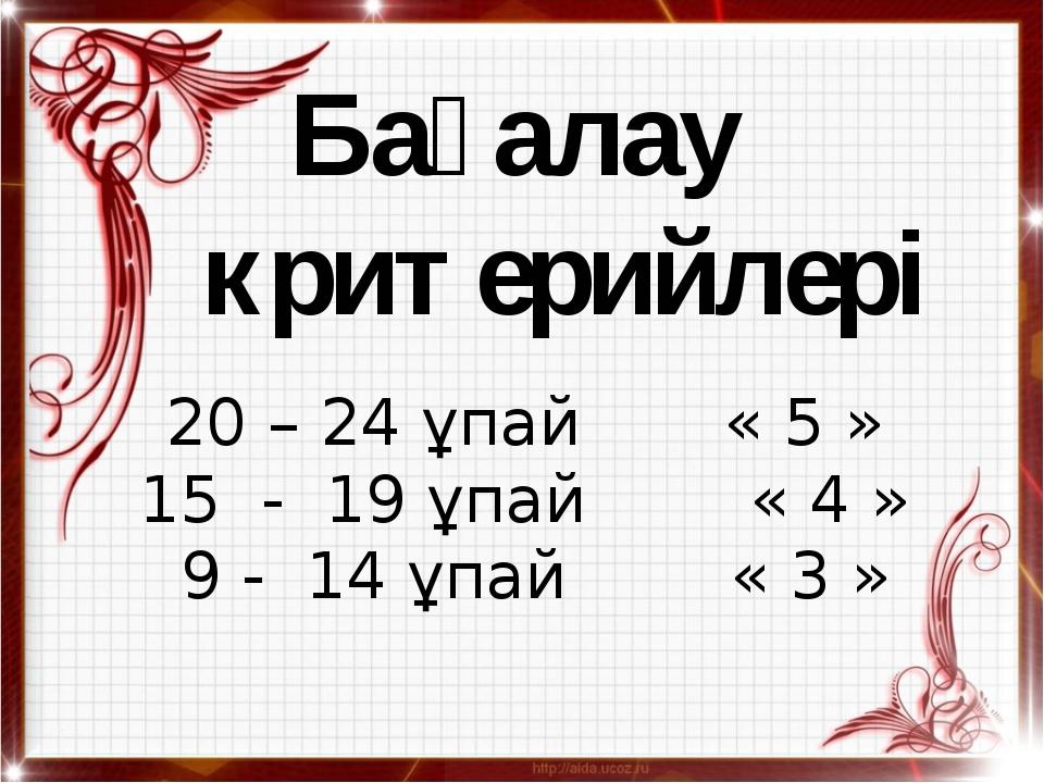 Бағалау критерийлері  20 – 24 ұпай « 5 » 15 - 19 ұпай « 4 » 9 - 14 ұпай « 3 »
