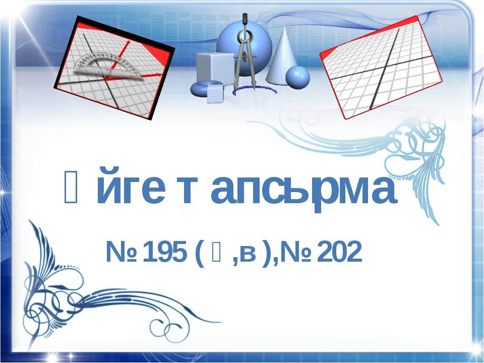 Үйге тапсырма № 195 ( ә,в ),№ 202