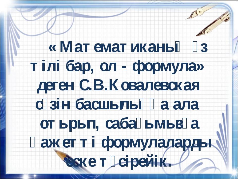 « Математиканың өз тілі бар, ол - формула» деген С.В.Ковалевская сөзін басш...