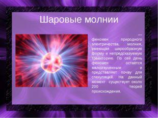 Шаровые молнии Шарова́я мо́лния — феномен природного электричества, молния, и