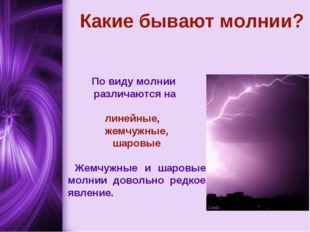 Какие бывают молнии? По виду молнии различаются на линейные, жемчужные, шаров