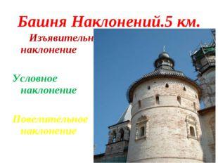 Башня Наклонений.5 км. Изъявительное наклонение Условное наклонение Повелител